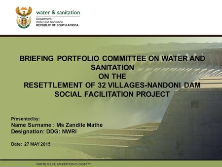 PRESENTATION TITLE Presented by: Name Surname Directorate Date BRIEFING PORTFOLIO COMMITTEE ON WATER AND SANITATION ON THE RESETTLEMENT OF 32 VILLAGES-NANDONI.