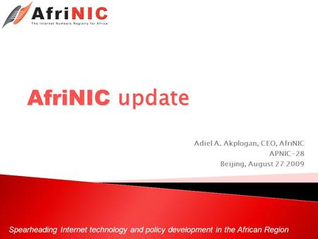 Spearheading Internet technology and policy development in the African Region AfriNIC update Adiel A. Akplogan, CEO, AfriNIC APNIC-28 Beijing, August 27.