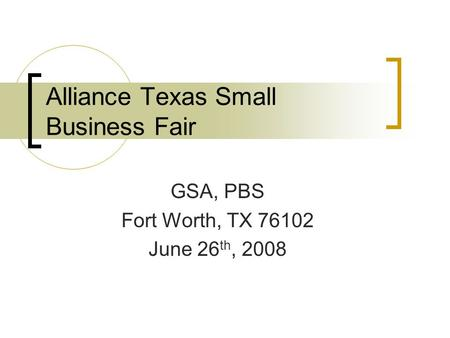 Alliance Texas Small Business Fair GSA, PBS Fort Worth, TX 76102 June 26 th, 2008.