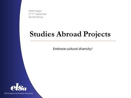 KAM Prague 3 rd -7 th September AA Workshop Studies Abroad Projects Embrace cultural diversity!