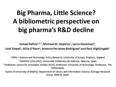 Big Pharma, Little Science? A bibliometric perspective on big pharma's R&D decline Ismael Rafols 1,2,*, Michael M. Hopkins 1, Jarno Hoekman 3, Josh Siepel.