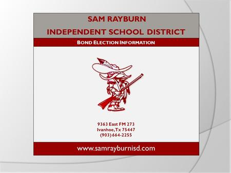 SAM RAYBURN INDEPENDENT SCHOOL DISTRICT B OND E LECTION I NFORMATION 9363 East FM 273 Ivanhoe, Tx 75447 (903) 664-2255 www.samrayburnisd.com.