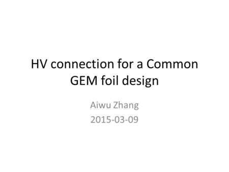 HV connection for a Common GEM foil design Aiwu Zhang 2015-03-09.