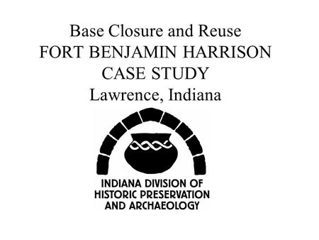 Base Closure and Reuse FORT BENJAMIN HARRISON CASE STUDY Lawrence, Indiana.