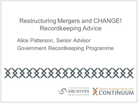 Restructuring Mergers and CHANGE! Recordkeeping Advice Alice Patterson, Senior Advisor Government Recordkeeping Programme.