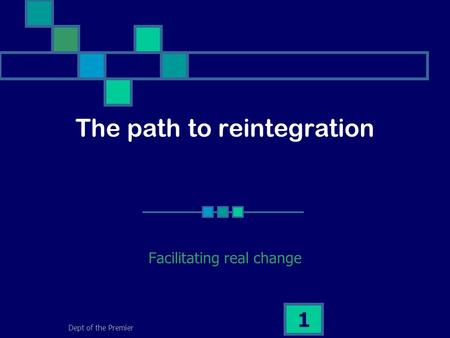 Dept of the Premier 1 The path to reintegration Facilitating real change.