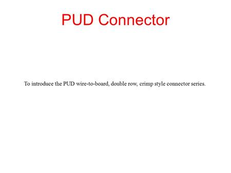 PUD Connector To introduce the PUD wire-to-board, double row, crimp style connector series.