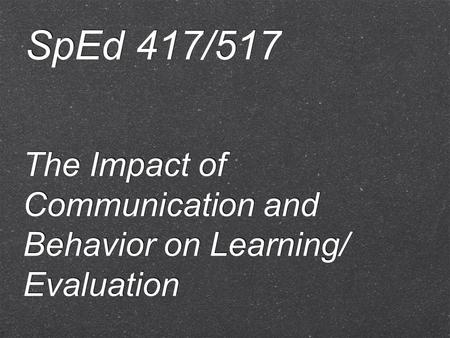 The Impact of Communication and Behavior on Learning/ Evaluation SpEd 417/517.