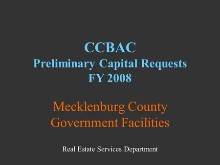 Mecklenburg County Government Facilities CCBAC Preliminary Capital Requests FY 2008 Real Estate Services Department.