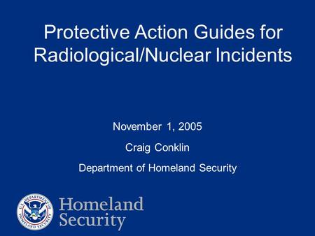 Protective Action Guides for Radiological/Nuclear Incidents November 1, 2005 Craig Conklin Department of Homeland Security.