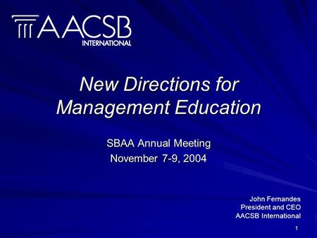 1 New Directions for Management Education SBAA Annual Meeting November 7-9, 2004 John Fernandes President and CEO AACSB International.