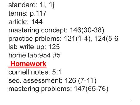 standard: 1i, 1j terms: p.117 article: 144 mastering concept: 146(30-38) practice prblems: 121(1-4), 124(5-6 lab write up: 125 home lab:954 #5 Homework.