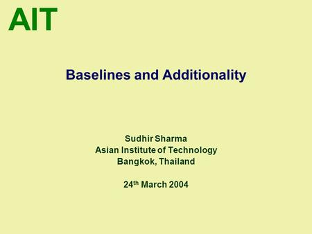 AIT Baselines and Additionality Sudhir Sharma Asian Institute of Technology Bangkok, Thailand 24 th March 2004.