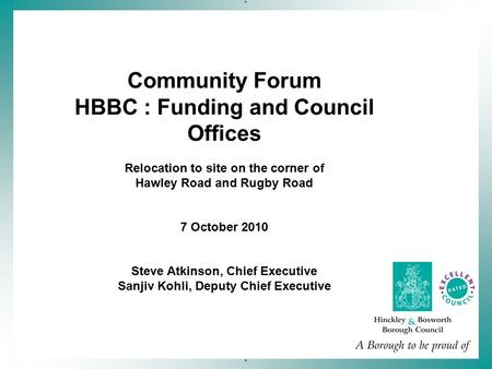 ` ` Community Forum HBBC : Funding and Council Offices Relocation to site on the corner of Hawley Road and Rugby Road 7 October 2010 Steve Atkinson, Chief.
