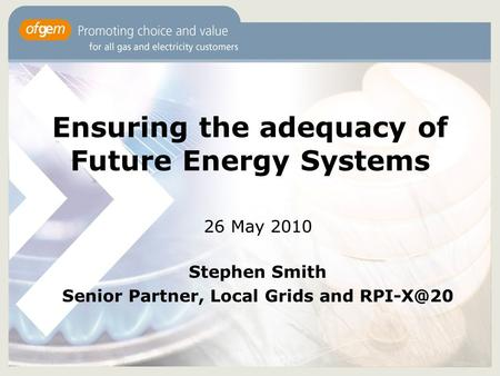 Ensuring the adequacy of Future Energy Systems 26 May 2010 Stephen Smith Senior Partner, Local Grids and