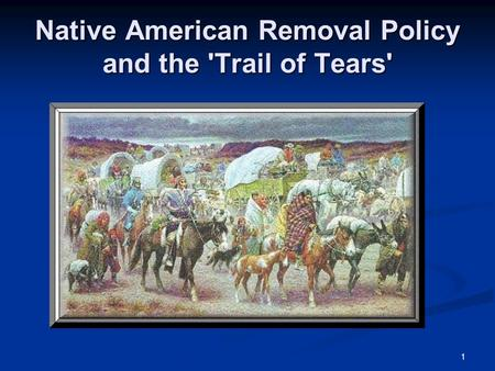 1 Native American Removal Policy and the 'Trail of Tears'