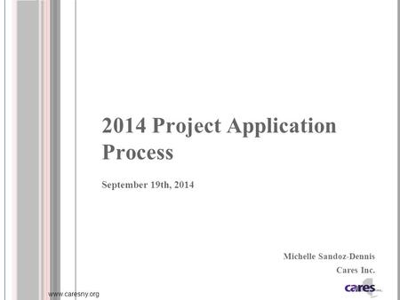 Www.caresny.org 2014 Project Application Process September 19th, 2014 Michelle Sandoz-Dennis Cares Inc.