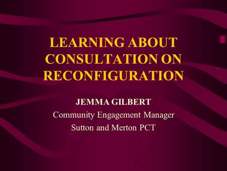 LEARNING ABOUT CONSULTATION ON RECONFIGURATION JEMMA GILBERT Community Engagement Manager Sutton and Merton PCT.