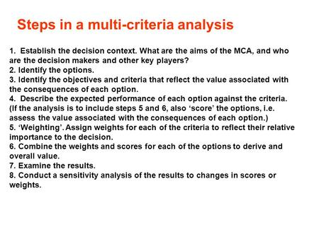 Steps in a multi-criteria analysis 1. Establish the decision context. What are the aims of the MCA, and who are the decision makers and other key players?