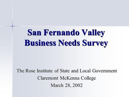 San Fernando Valley Business Needs Survey The Rose Institute of State and Local Government Claremont McKenna College March 28, 2002.
