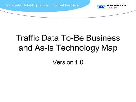 Safe roads, Reliable journeys, Informed travellers Traffic Data To-Be Business <strong>and</strong> As-Is Technology Map Version 1.0.