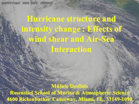 Hurricane structure and intensity change : Effects of wind shear and Air-Sea Interaction M é licie Desflots Rosenstiel School of Marine & Atmospheric Science.