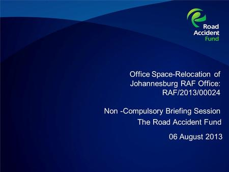 Office Space-Relocation of Johannesburg RAF Office: RAF/2013/00024 Non -Compulsory Briefing Session 06 August 2013 The Road Accident Fund.