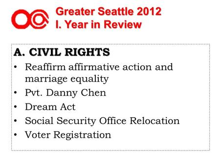 Greater Seattle 2012 I. Year in Review A. CIVIL RIGHTS Reaffirm affirmative action and marriage equality Pvt. Danny Chen Dream Act Social Security Office.
