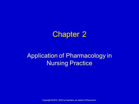 Copyright © 2013, 2010 by Saunders, an imprint of Elsevier Inc. Chapter 2 Application of Pharmacology in Nursing Practice.