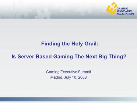 Finding the Holy Grail: Is Server Based Gaming The Next Big Thing? Gaming Executive Summit Madrid, July 10, 2008.