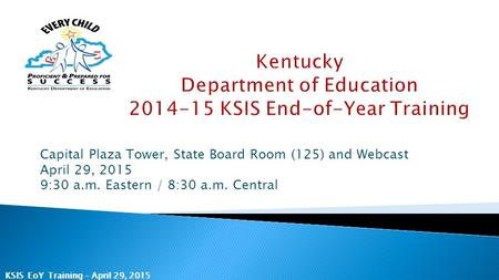KSIS EoY Training – April 29, 2015 Capital Plaza Tower, State Board Room (125) and Webcast April 29, 2015 9:30 a.m. Eastern / 8:30 a.m. Central.