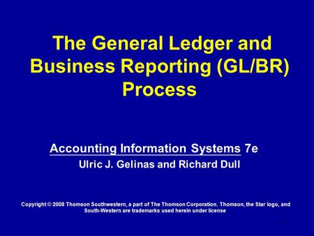 1 The General Ledger and Business Reporting (GL/BR) Process Accounting Information Systems 7e Ulric J. Gelinas and Richard Dull Copyright © 2008 Thomson.