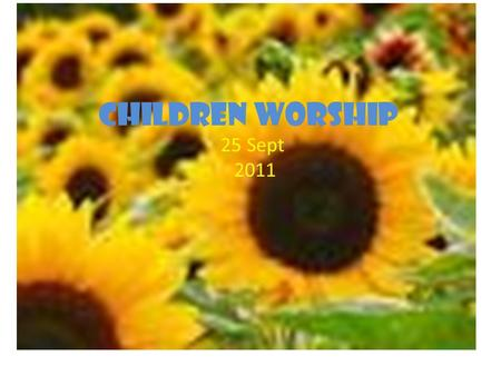 Children worship 25 Sept 2011. Praise Him, Praise Him Praise Him All ye little children God is Good, God is Good (2x) Repeat with Love Him, Love Him,