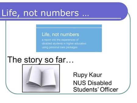 Life, not numbers … The story so far… Rupy Kaur NUS Disabled Students' Officer.