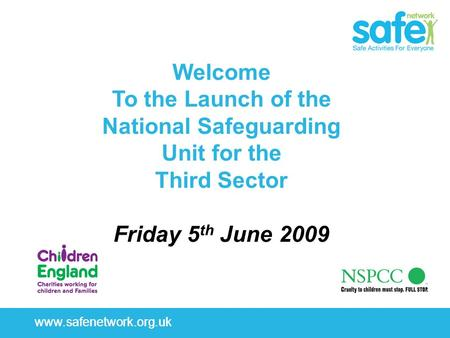 Www.safenetwork.org.uk Welcome To the Launch of the National Safeguarding Unit for the Third Sector Friday 5 th June 2009.