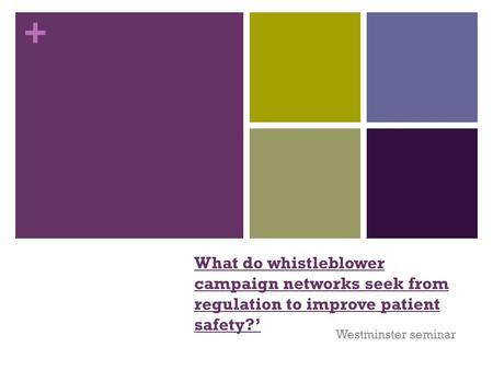 + What do whistleblower campaign networks seek from regulation to improve patient safety?' Westminster seminar.