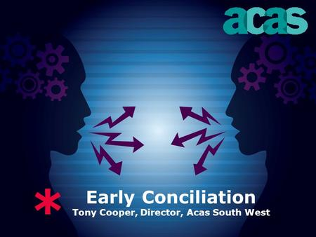 * Early Conciliation Tony Cooper, Director, Acas South West.
