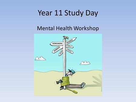 Year 11 Study Day Mental Health Workshop. What is Mental Health? The World Health Organisation defines Mental Health as: Mental health is defined as a.