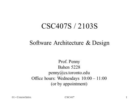 01 - Course Intro.CSC4071 CSC407S / 2103S Software Architecture & Design Prof. Penny Bahen 5228 Office hours: Wednesdays 10:00 – 11:00.