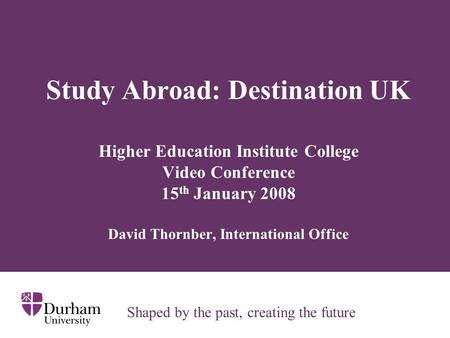 Study Abroad: Destination UK Higher Education Institute College Video Conference 15 th January 2008 David Thornber, International Office Shaped by the.