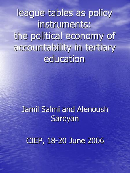 League tables as policy instruments: the political economy of accountability in tertiary education Jamil Salmi and Alenoush Saroyan CIEP, 18-20 June 2006.