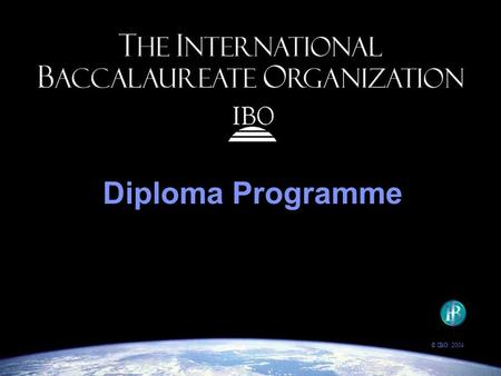 Diploma Programme © IBO 2004. The IBO's goal: to provide students with the values and opportunities that will enable them to develop sound judgment, make.