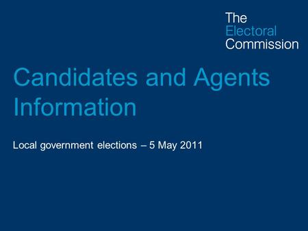 Candidates and Agents Information Local government elections – 5 May 2011.