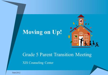 Moving on Up! June 2012 Grade 5 Parent Transition Meeting XIS Counseling Center.