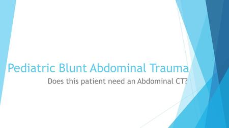 Pediatric Blunt Abdominal Trauma Does this patient need an Abdominal CT?
