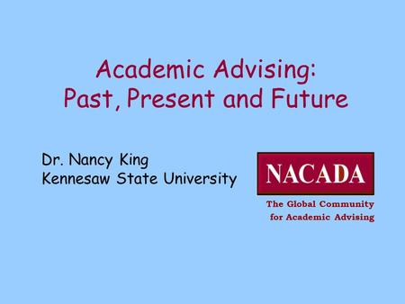 Dr. Nancy King Kennesaw State University The Global Community for Academic Advising Academic Advising: Past, Present and Future.