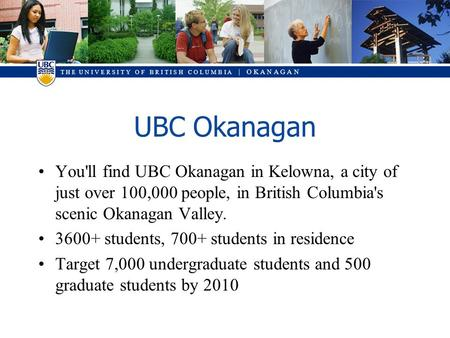 T H E U N I V E R S I T Y O F B R I T I S H C O L U M B I A | O K A N A G A N UBC Okanagan You'll find UBC Okanagan in Kelowna, a city of just over 100,000.