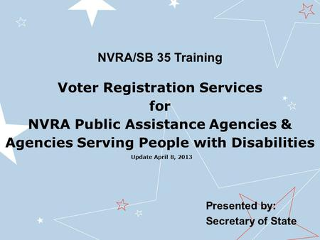 Presented by: Secretary of State Voter Registration Services for NVRA Public Assistance Agencies & Agencies Serving People with Disabilities NVRA/SB 35.