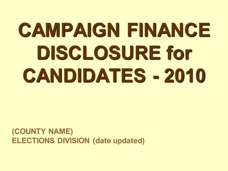 CAMPAIGN FINANCE DISCLOSURE for CANDIDATES - 2010 (COUNTY NAME) ELECTIONS DIVISION (date updated)