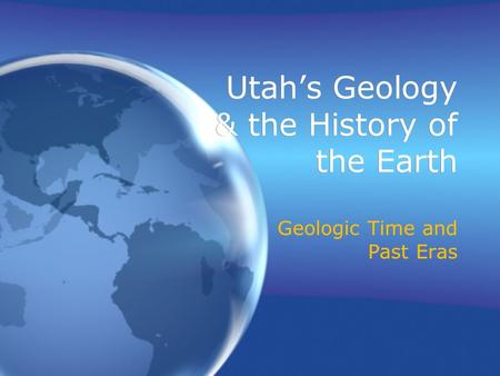 Utah's Geology & the History of the Earth Geologic Time and Past Eras.